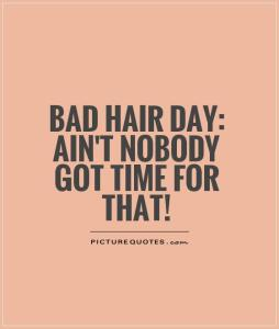 bad-hair-day-aint-nobody-got-time-for-that-quote